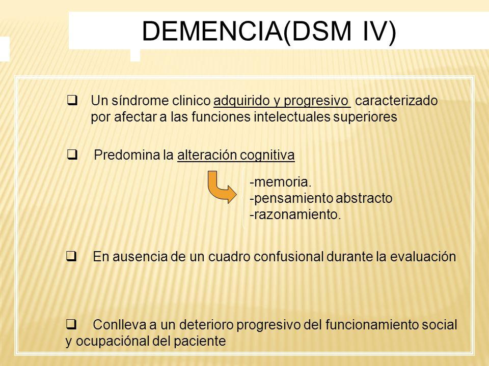 DEMENCIA(DSM IV) Un síndrome clinico adquirido y progresivo caracterizado por afectar a las funciones intelectuales superiores Predomina la alteración
