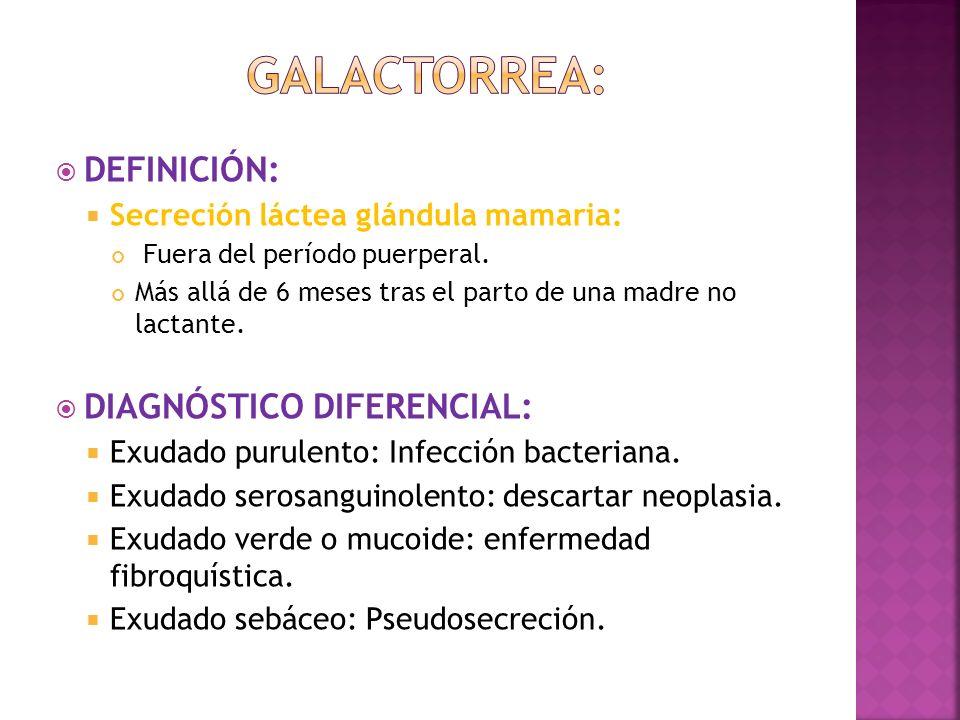 DEFINICIÓN: Secreción láctea glándula mamaria: Fuera del período puerperal. Más allá de 6 meses tras el parto de una madre no lactante. DIAGNÓSTICO DI