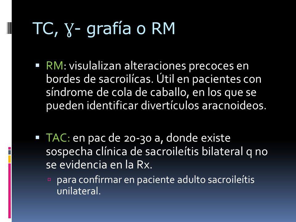 TC, Ɣ - grafía o RM RM: visulalizan alteraciones precoces en bordes de sacroilícas. Útil en pacientes con síndrome de cola de caballo, en los que se p