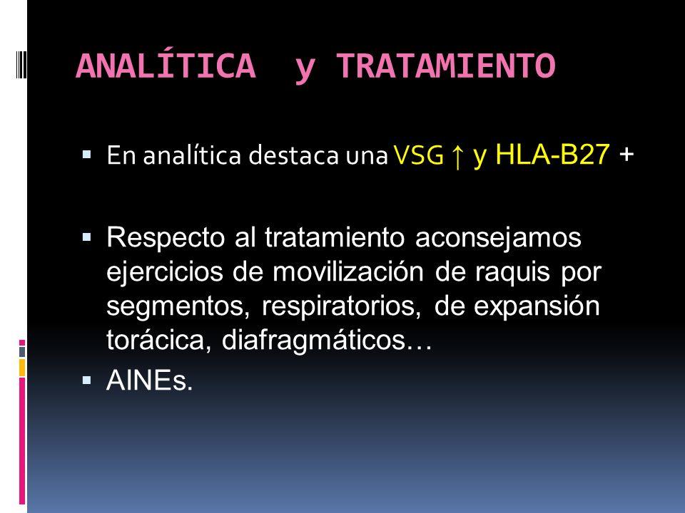 ANALÍTICA y TRATAMIENTO En analítica destaca una VSG y HLA-B27 + Respecto al tratamiento aconsejamos ejercicios de movilización de raquis por segmento