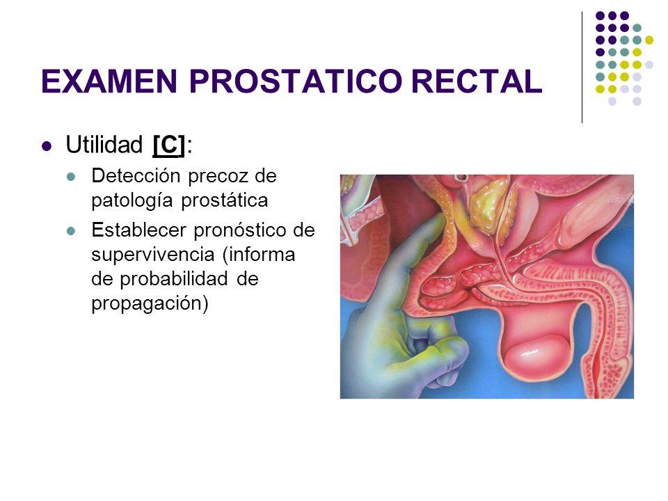EXAMEN PROSTATICO RECTAL Utilidad [C]: Detección precoz de patología prostática Establecer pronóstico de supervivencia (informa de probabilidad de pro