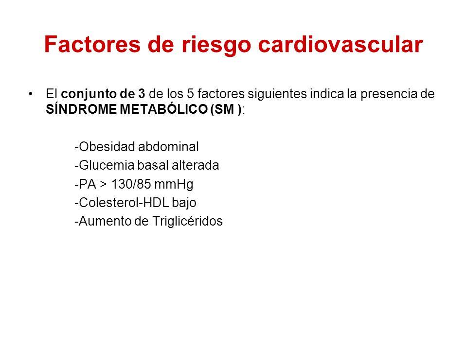 Factores de riesgo cardiovascular El conjunto de 3 de los 5 factores siguientes indica la presencia de SÍNDROME METABÓLICO (SM ): -Obesidad abdominal