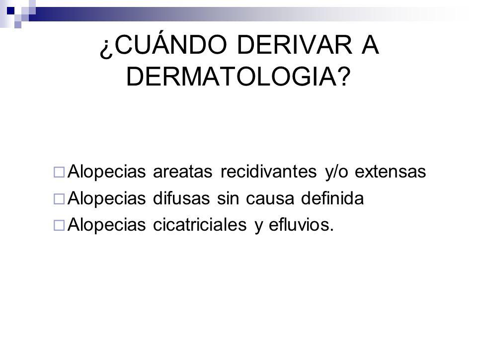¿CUÁNDO DERIVAR A DERMATOLOGIA? Alopecias areatas recidivantes y/o extensas Alopecias difusas sin causa definida Alopecias cicatriciales y efluvios.