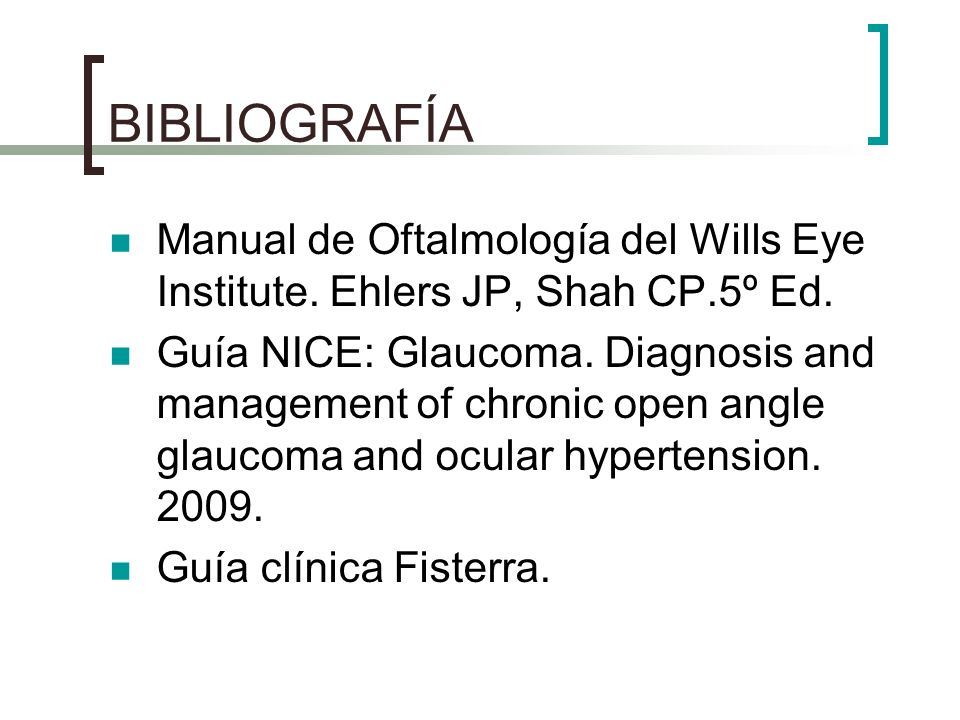 BIBLIOGRAFÍA Manual de Oftalmología del Wills Eye Institute. Ehlers JP, Shah CP.5º Ed. Guía NICE: Glaucoma. Diagnosis and management of chronic open a