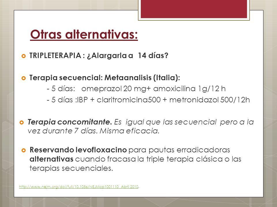 Otras alternativas: TRIPLETERAPIA : ¿Alargarla a 14 días? Terapia secuencial: Metaanalisis (Italia): - 5 días: omeprazol 20 mg+ amoxicilina 1g/12 h -