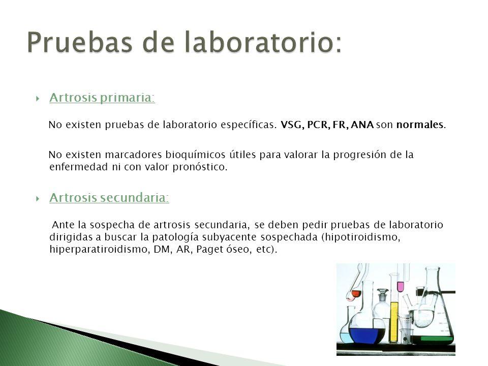 Artrosis primaria: No existen pruebas de laboratorio específicas. VSG, PCR, FR, ANA son normales. No existen marcadores bioquímicos útiles para valora