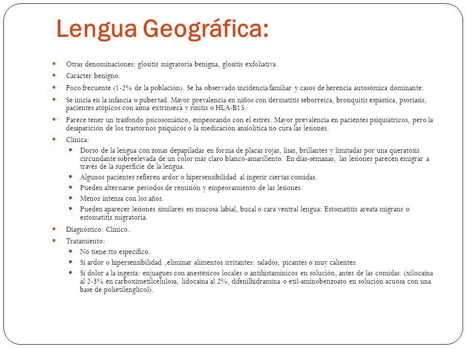 Lengua Geográfica: Otras denominaciones: glositis migratoria benigna, glositis exfoliativa. Carácter benigno. Poco frecuente (1-2% de la población). S