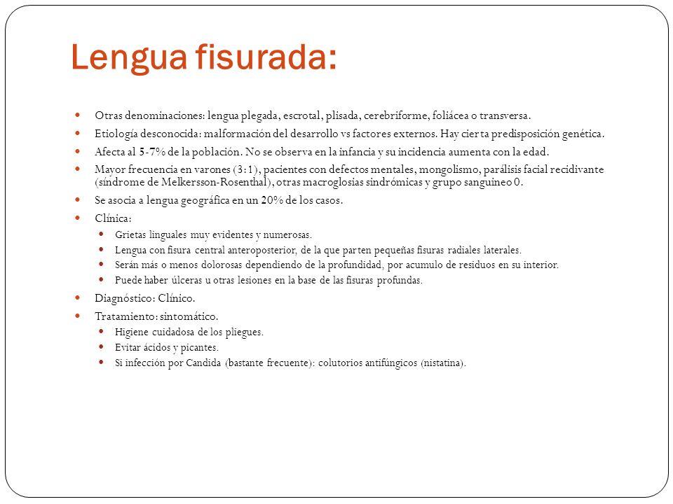 Lengua fisurada: Otras denominaciones: lengua plegada, escrotal, plisada, cerebriforme, foliácea o transversa. Etiología desconocida: malformación del