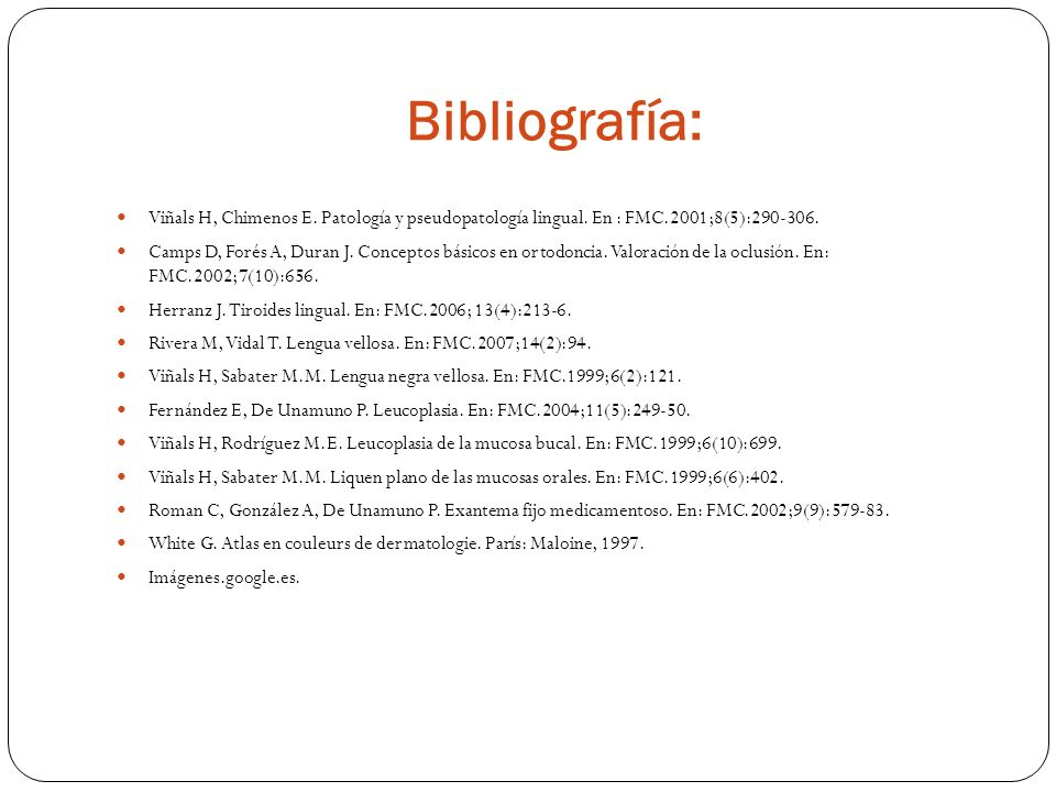 Bibliografía: Viñals H, Chimenos E. Patología y pseudopatología lingual. En : FMC.2001;8(5):290-306. Camps D, Forés A, Duran J. Conceptos básicos en o
