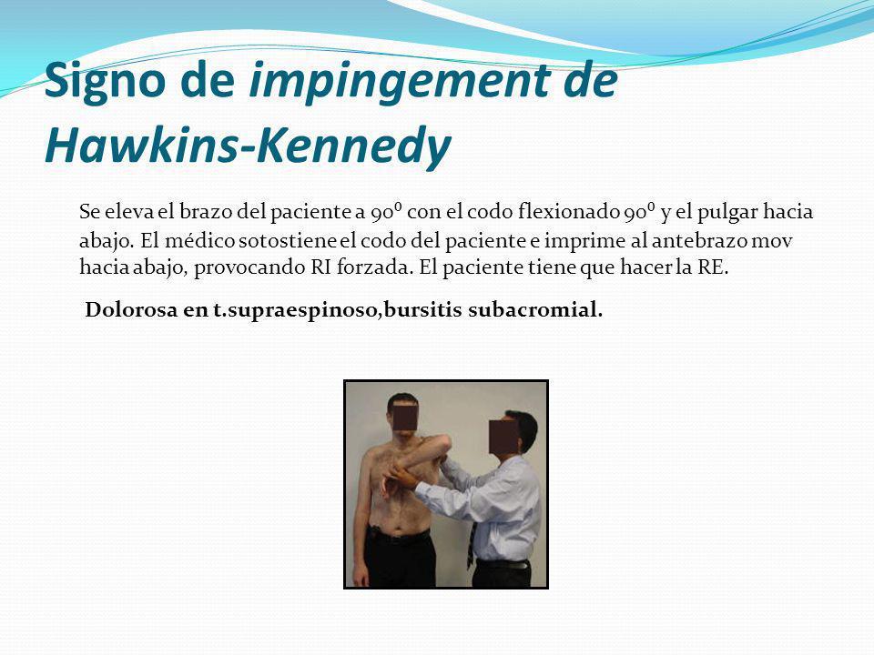 Signo de impingement de Hawkins-Kennedy Se eleva el brazo del paciente a 90 con el codo flexionado 90 y el pulgar hacia abajo.