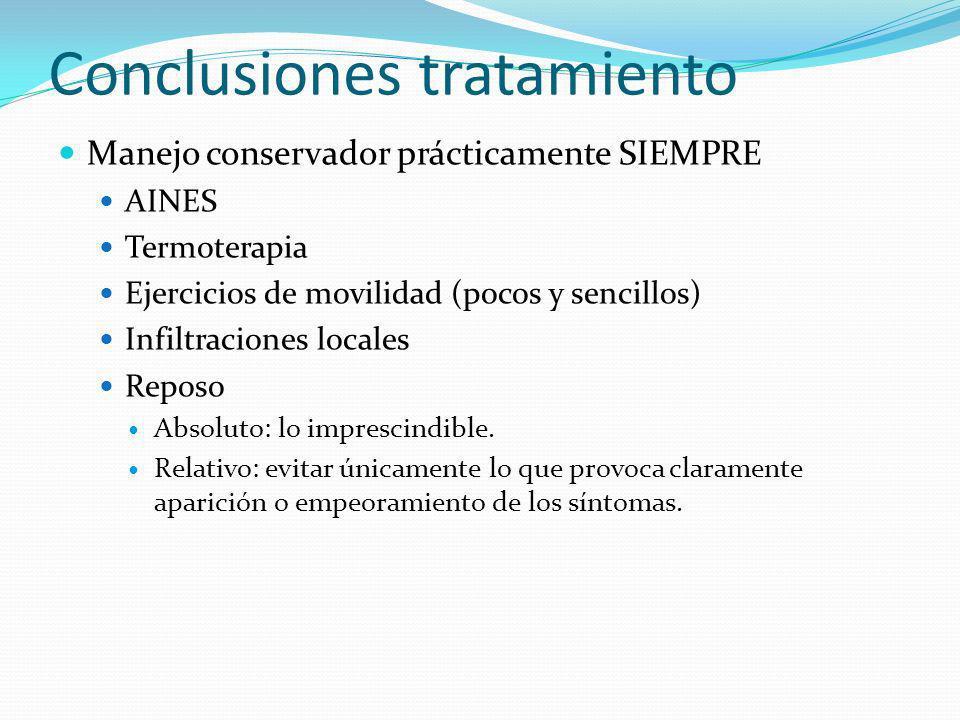 Conclusiones tratamiento Manejo conservador prácticamente SIEMPRE AINES Termoterapia Ejercicios de movilidad (pocos y sencillos) Infiltraciones locales Reposo Absoluto: lo imprescindible.