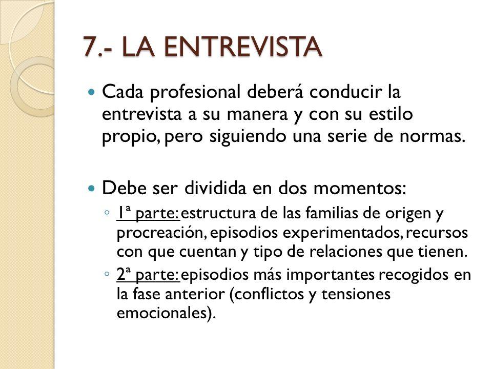 7.- LA ENTREVISTA Cada profesional deberá conducir la entrevista a su manera y con su estilo propio, pero siguiendo una serie de normas. Debe ser divi