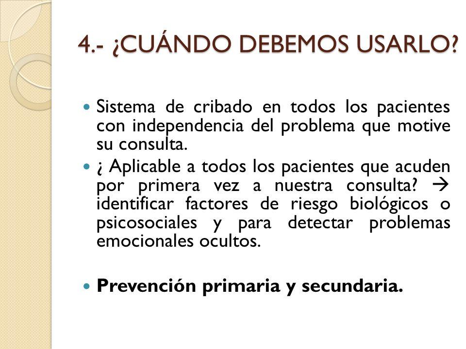 4.- ¿CUÁNDO DEBEMOS USARLO? Sistema de cribado en todos los pacientes con independencia del problema que motive su consulta. ¿ Aplicable a todos los p