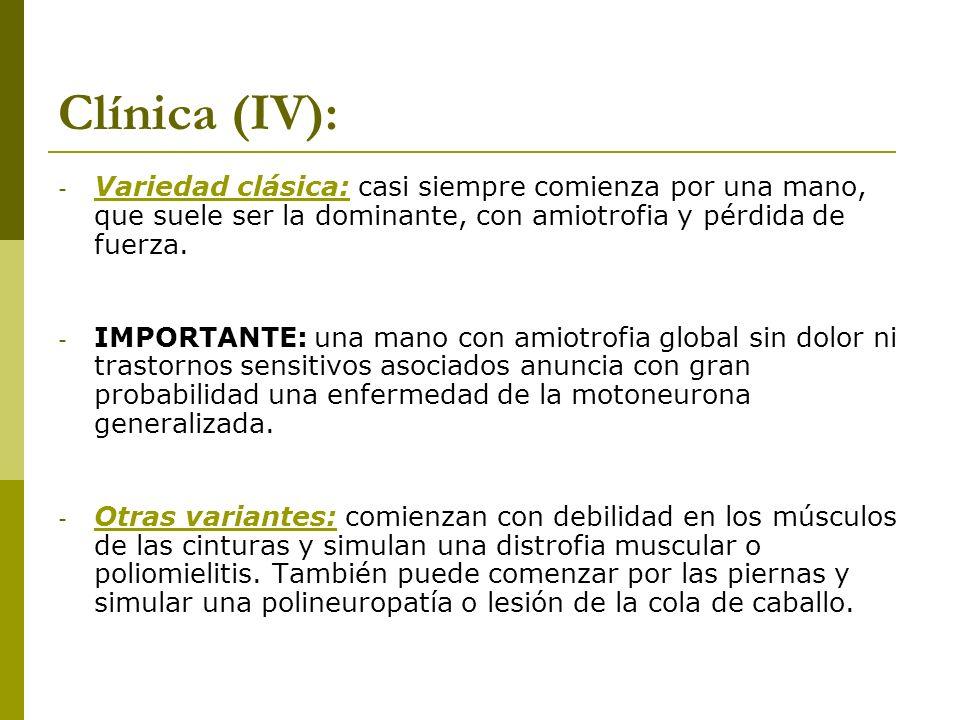 Clínica (IV): - Variedad clásica: casi siempre comienza por una mano, que suele ser la dominante, con amiotrofia y pérdida de fuerza. - IMPORTANTE: un