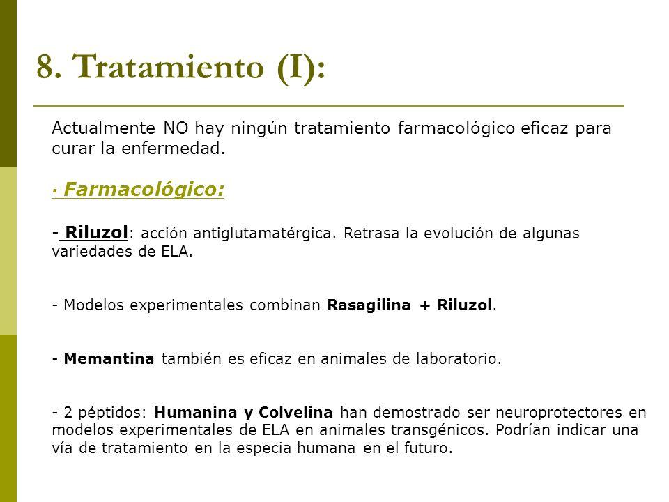 8. Tratamiento (I): Actualmente NO hay ningún tratamiento farmacológico eficaz para curar la enfermedad. · Farmacológico: - Riluzol : acción antigluta