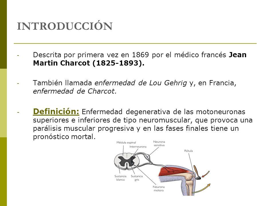 INTRODUCCIÓN - Descrita por primera vez en 1869 por el médico francés Jean Martin Charcot (1825-1893). - También llamada enfermedad de Lou Gehrig y, e