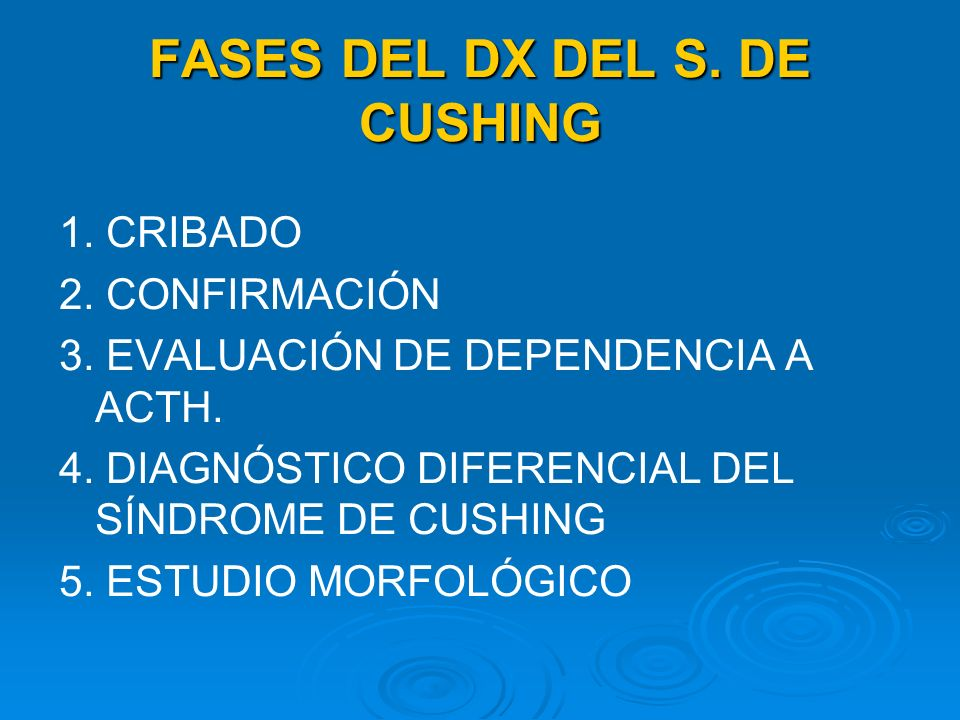 FASES DEL DX DEL S. DE CUSHING 1. CRIBADO 2. CONFIRMACIÓN 3. EVALUACIÓN DE DEPENDENCIA A ACTH. 4. DIAGNÓSTICO DIFERENCIAL DEL SÍNDROME DE CUSHING 5. E