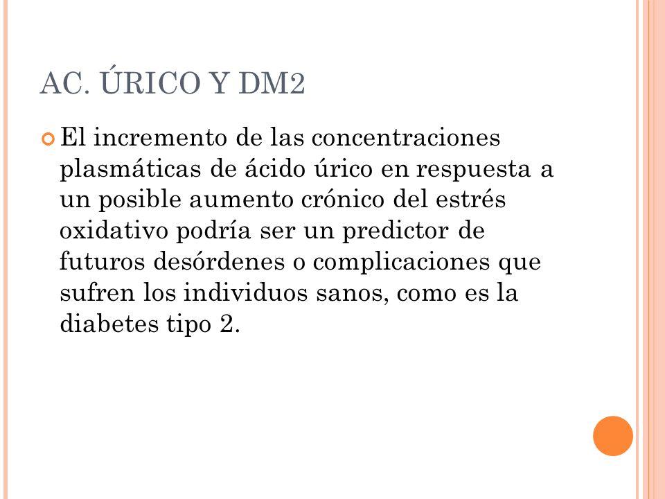 AC. ÚRICO Y DM2 El incremento de las concentraciones plasmáticas de ácido úrico en respuesta a un posible aumento crónico del estrés oxidativo podría