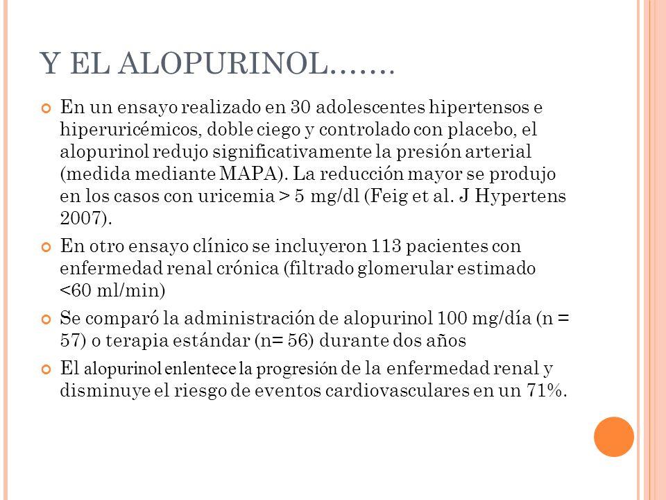 Y EL ALOPURINOL……. En un ensayo realizado en 30 adolescentes hipertensos e hiperuricémicos, doble ciego y controlado con placebo, el alopurinol redujo