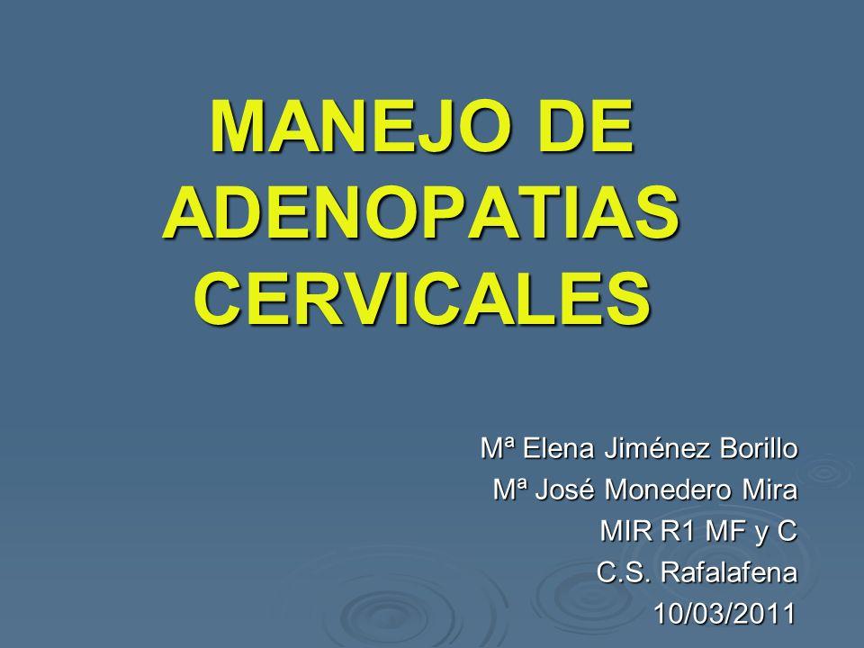 MANEJO DE ADENOPATIAS CERVICALES Mª Elena Jiménez Borillo Mª José Monedero Mira MIR R1 MF y C C.S. Rafalafena 10/03/2011