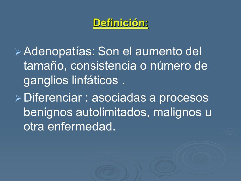 Definición: Adenopatías: Son el aumento del tamaño, consistencia o número de ganglios linfáticos. Diferenciar : asociadas a procesos benignos autolimi