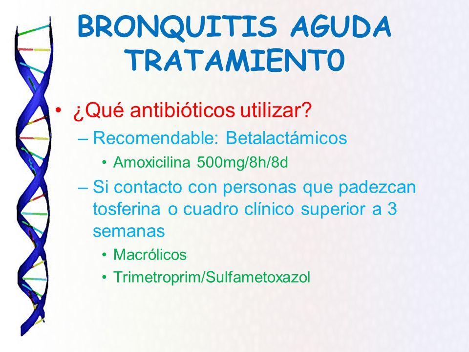 BRONQUITIS AGUDA TRATAMIENT0 ¿Qué antibióticos utilizar? –Recomendable: Betalactámicos Amoxicilina 500mg/8h/8d –Si contacto con personas que padezcan