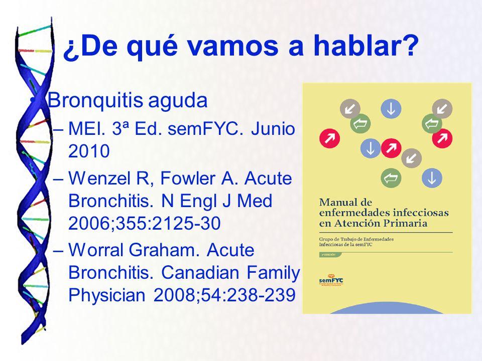 ¿De qué vamos a hablar? Bronquitis aguda –MEI. 3ª Ed. semFYC. Junio 2010 –Wenzel R, Fowler A. Acute Bronchitis. N Engl J Med 2006;355:2125-30 –Worral
