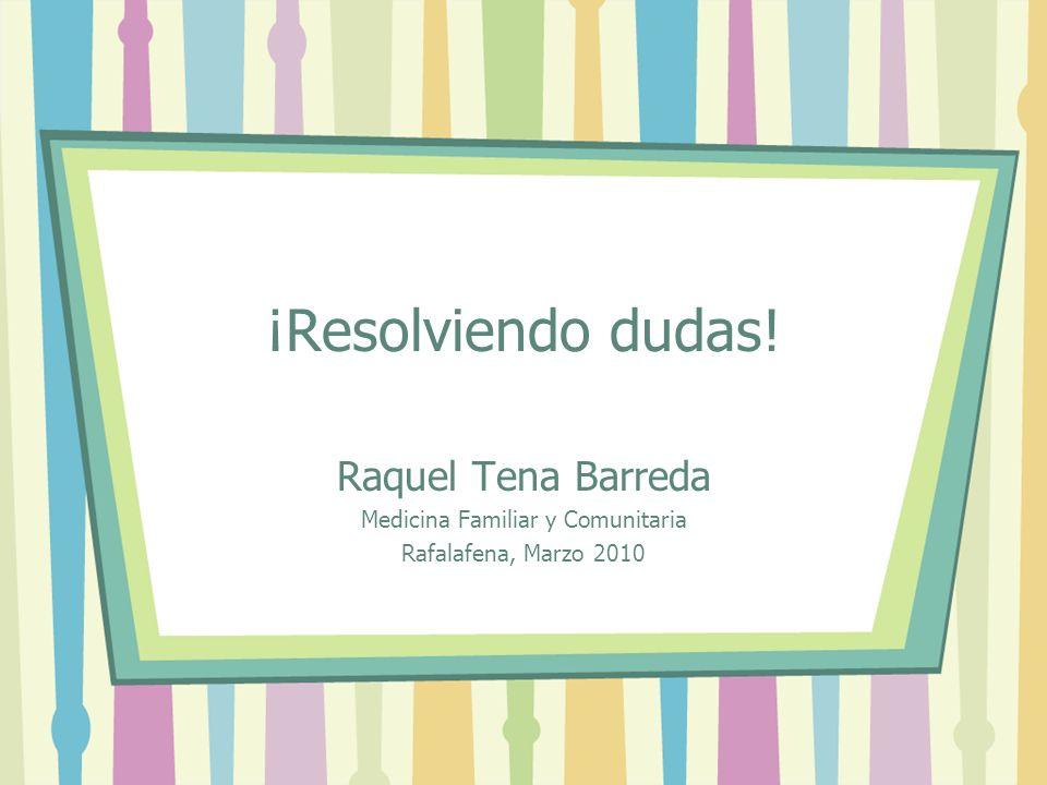 ¡Resolviendo dudas! Raquel Tena Barreda Medicina Familiar y Comunitaria Rafalafena, Marzo 2010