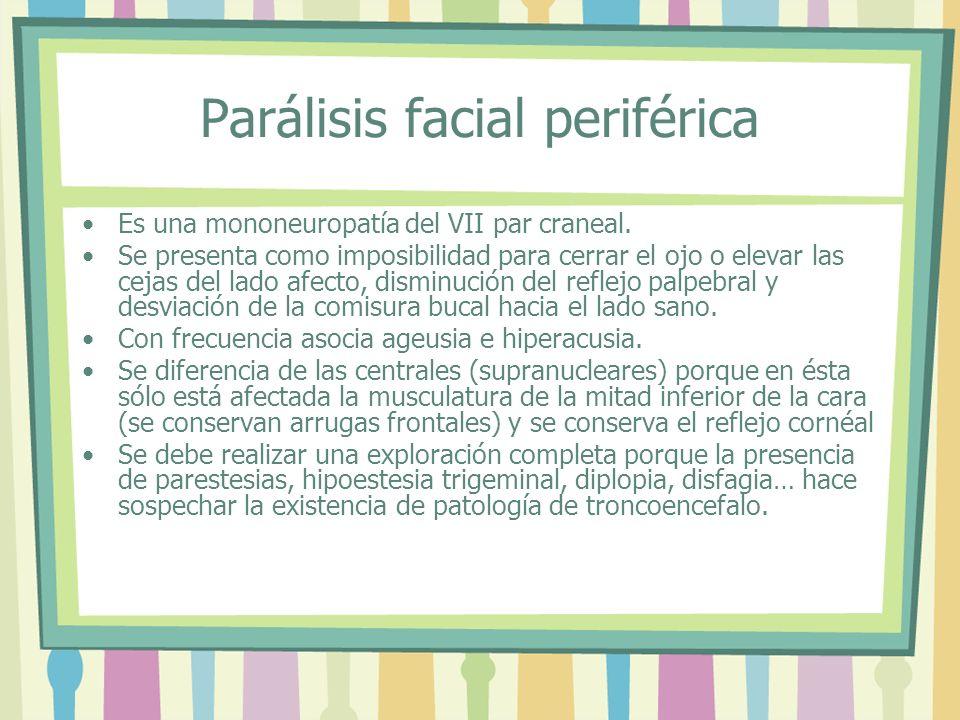 Parálisis facial periférica Es una mononeuropatía del VII par craneal. Se presenta como imposibilidad para cerrar el ojo o elevar las cejas del lado a