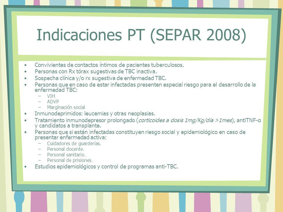 Indicaciones PT (SEPAR 2008) Convivientes de contactos íntimos de pacientes tuberculosos. Personas con Rx tórax sugestivas de TBC inactiva. Sospecha c
