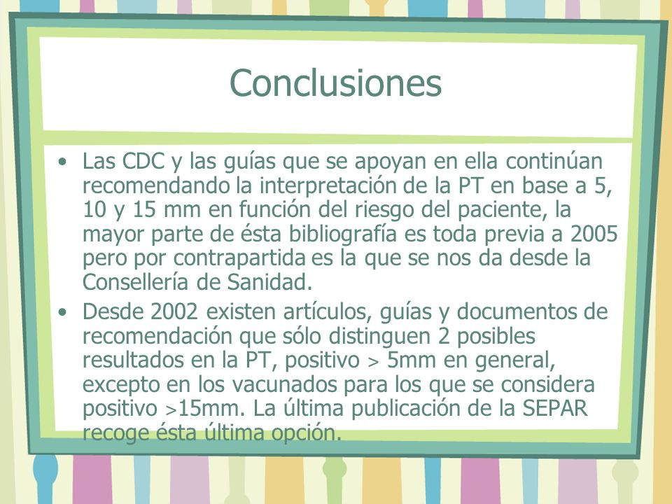 Conclusiones Las CDC y las guías que se apoyan en ella continúan recomendando la interpretación de la PT en base a 5, 10 y 15 mm en función del riesgo