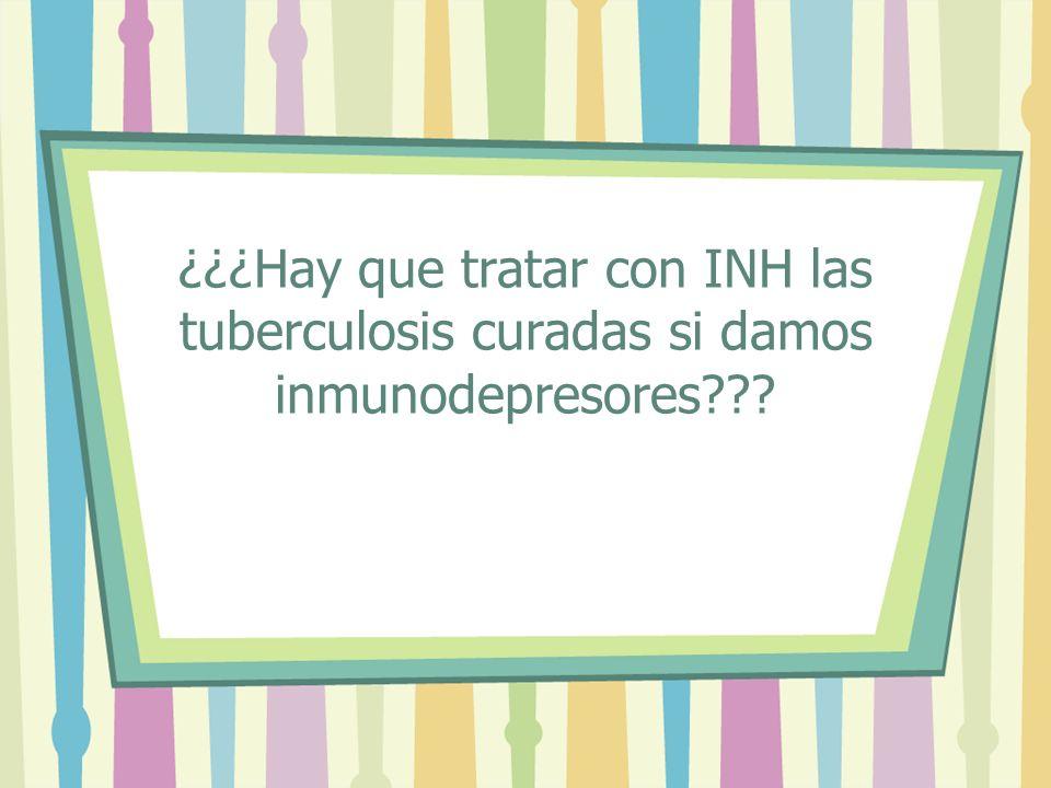 ¿¿¿Hay que tratar con INH las tuberculosis curadas si damos inmunodepresores???