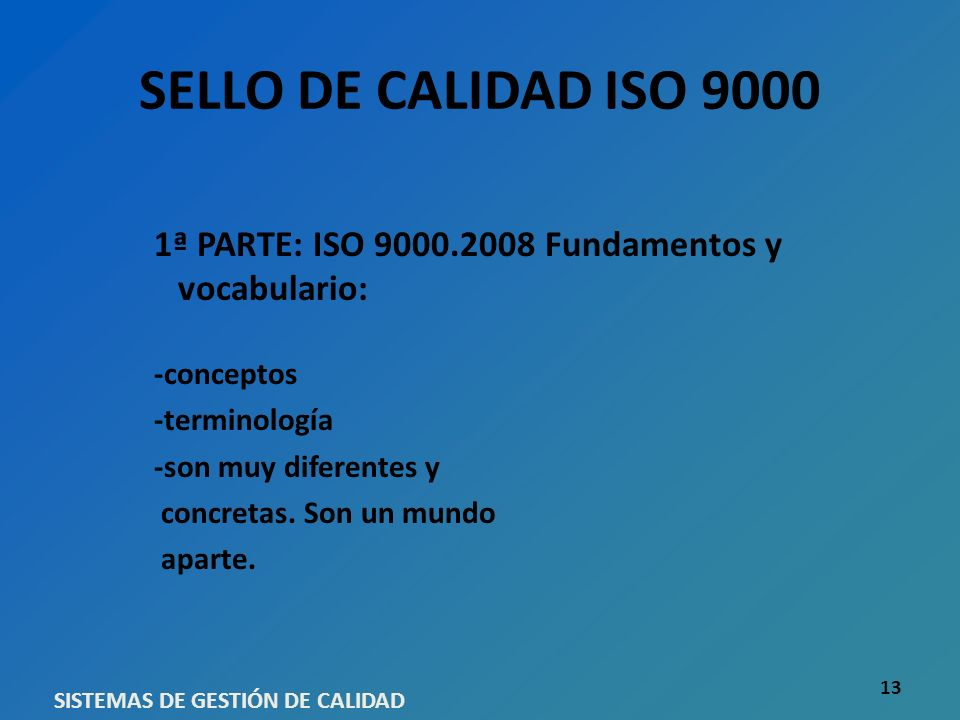 SELLO DE CALIDAD ISO 9000 1ª PARTE: ISO 9000.2008 Fundamentos y vocabulario: -conceptos -terminología -son muy diferentes y concretas. Son un mundo ap