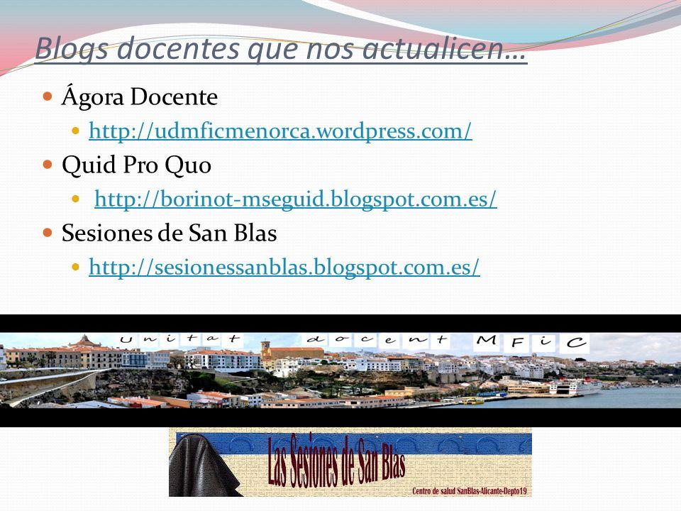 Blogs docentes que nos actualicen… Ágora Docente http://udmficmenorca.wordpress.com/ Quid Pro Quo http://borinot-mseguid.blogspot.com.es/ Sesiones de