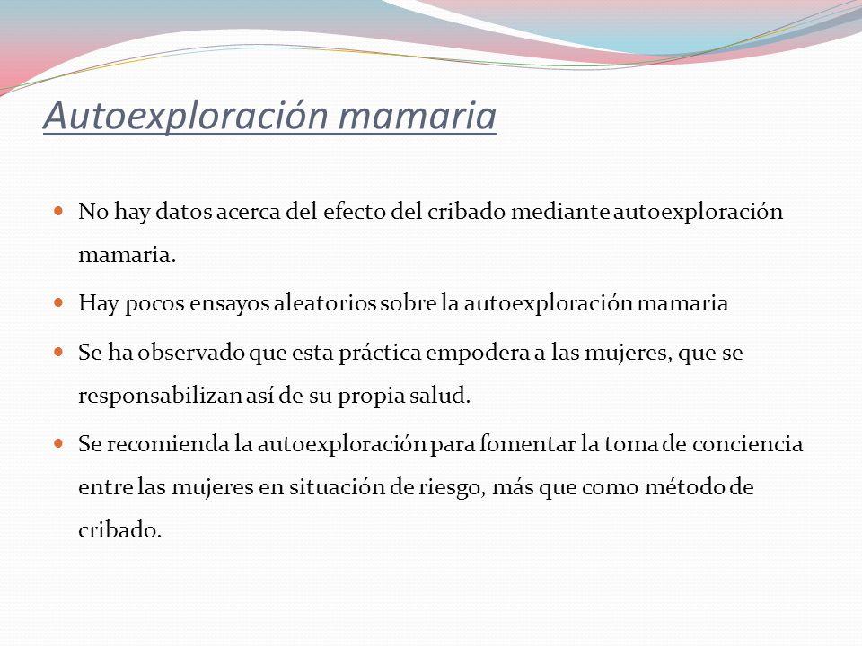 Autoexploración mamaria No hay datos acerca del efecto del cribado mediante autoexploración mamaria. Hay pocos ensayos aleatorios sobre la autoexplora