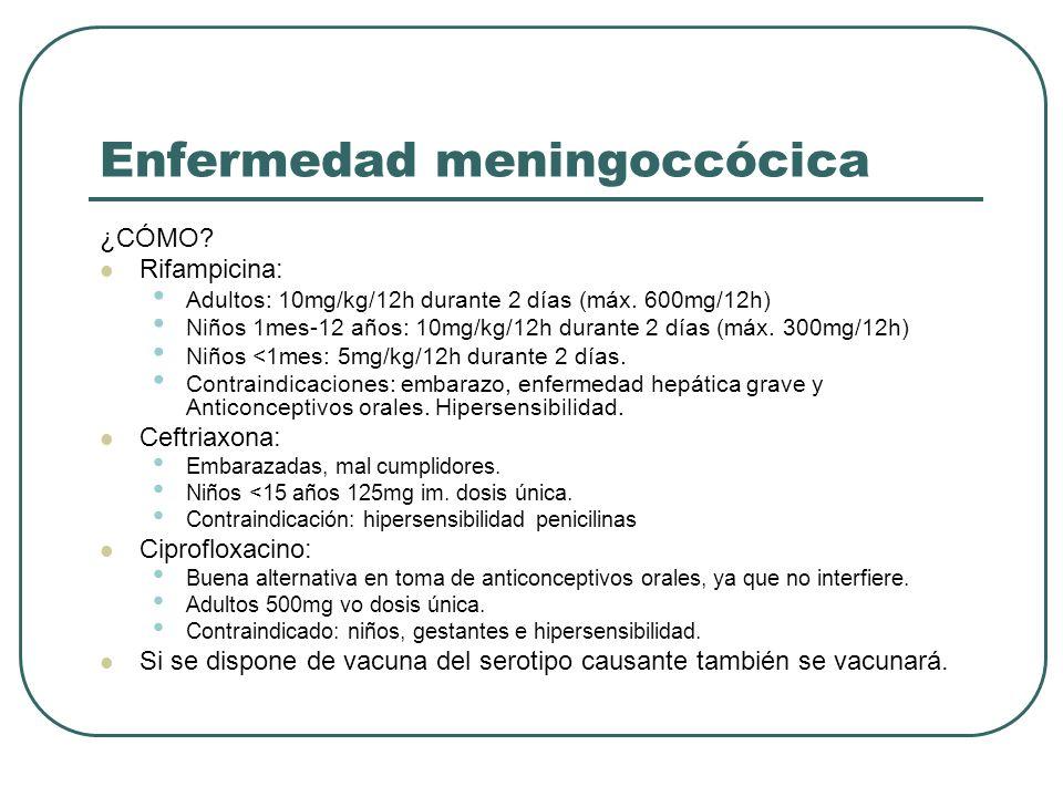 Enfermedad meningoccócica ¿CÓMO? Rifampicina: Adultos: 10mg/kg/12h durante 2 días (máx. 600mg/12h) Niños 1mes-12 años: 10mg/kg/12h durante 2 días (máx