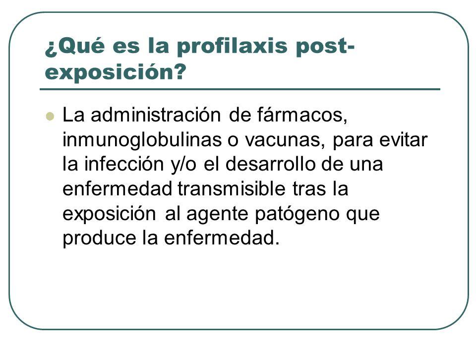 ¿Qué es la profilaxis post- exposición? La administración de fármacos, inmunoglobulinas o vacunas, para evitar la infección y/o el desarrollo de una e