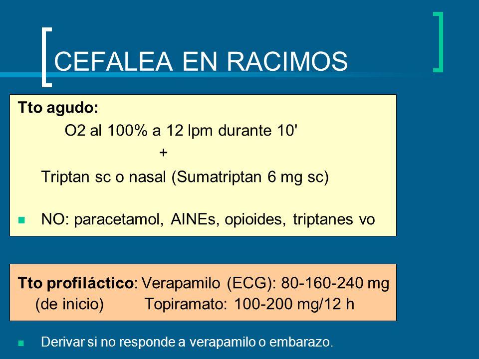 Tto agudo: O2 al 100% a 12 lpm durante 10' + Triptan sc o nasal (Sumatriptan 6 mg sc) NO: paracetamol, AINEs, opioides, triptanes vo Tto profiláctico: