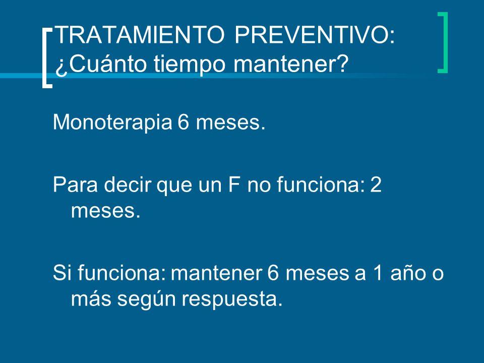 TRATAMIENTO PREVENTIVO: ¿Cuánto tiempo mantener? Monoterapia 6 meses. Para decir que un F no funciona: 2 meses. Si funciona: mantener 6 meses a 1 año