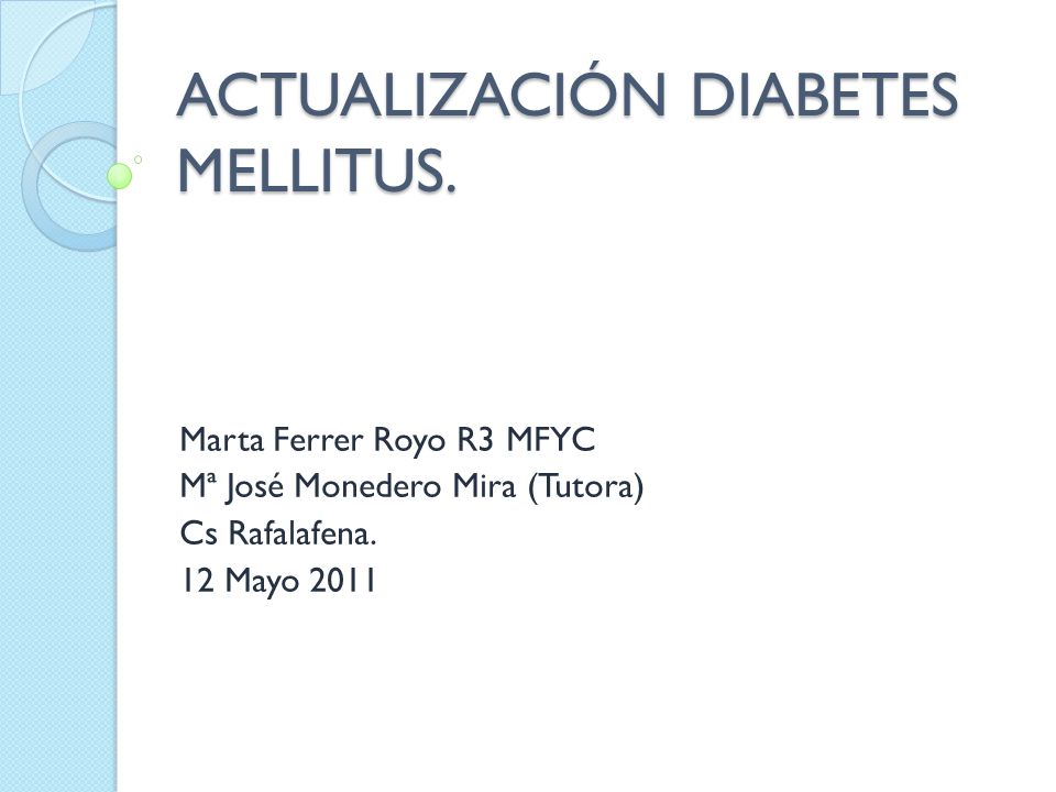 ACTUALIZACIÓN DIABETES MELLITUS. Marta Ferrer Royo R3 MFYC Mª José Monedero Mira (Tutora) Cs Rafalafena. 12 Mayo 2011