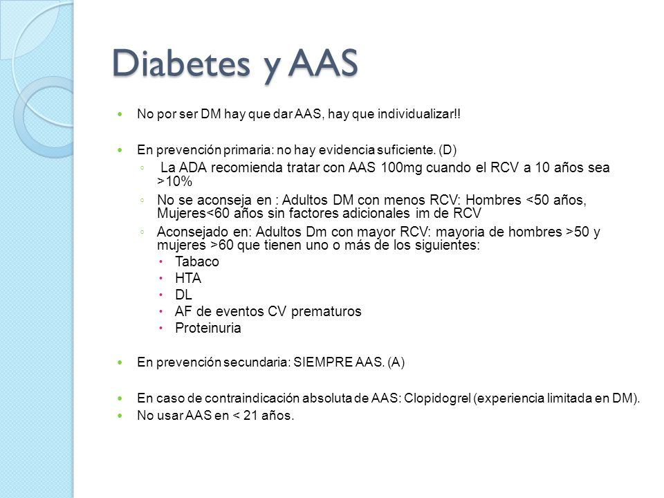 Diabetes y AAS No por ser DM hay que dar AAS, hay que individualizar!! En prevención primaria: no hay evidencia suficiente. (D) La ADA recomienda trat