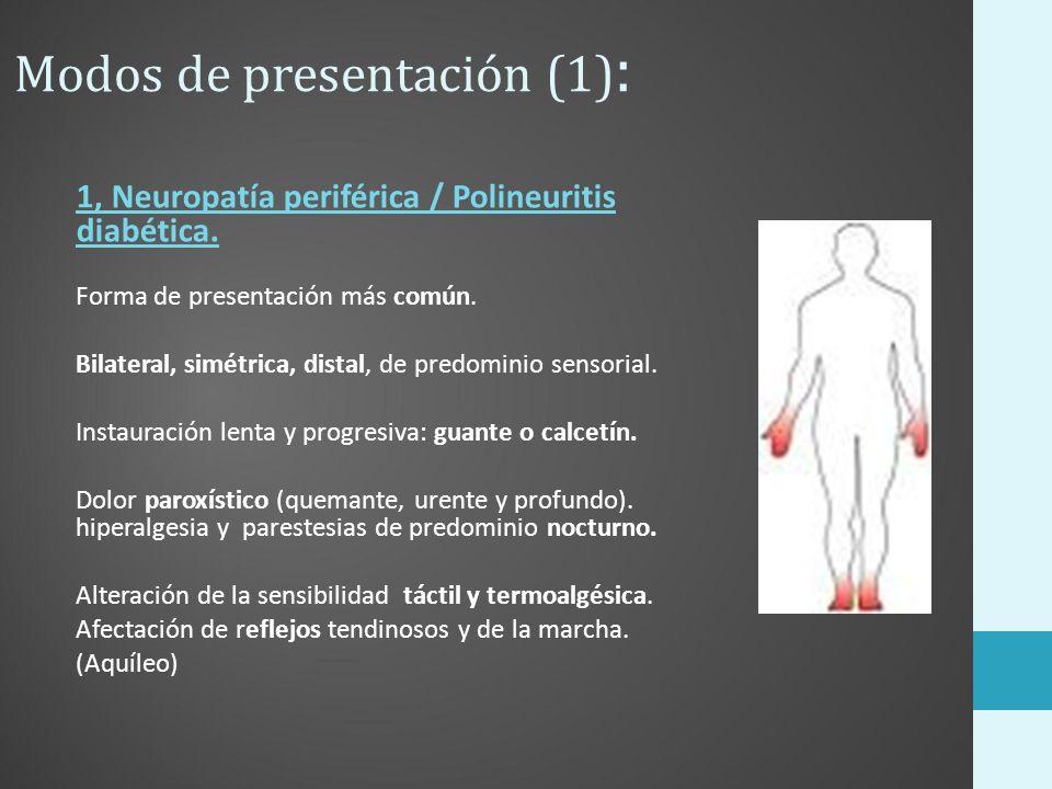 Modos de presentación (1) : 1, Neuropatía periférica / Polineuritis diabética. Forma de presentación más común. Bilateral, simétrica, distal, de predo