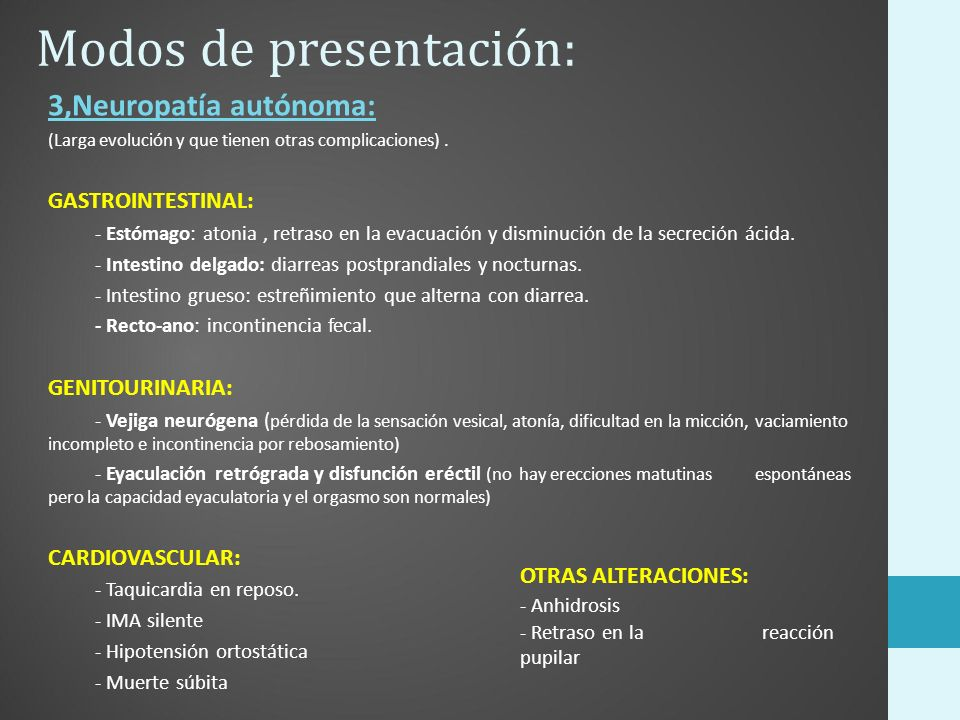 Modos de presentación: 3,Neuropatía autónoma: (Larga evolución y que tienen otras complicaciones). GASTROINTESTINAL: - Estómago: atonia, retraso en la