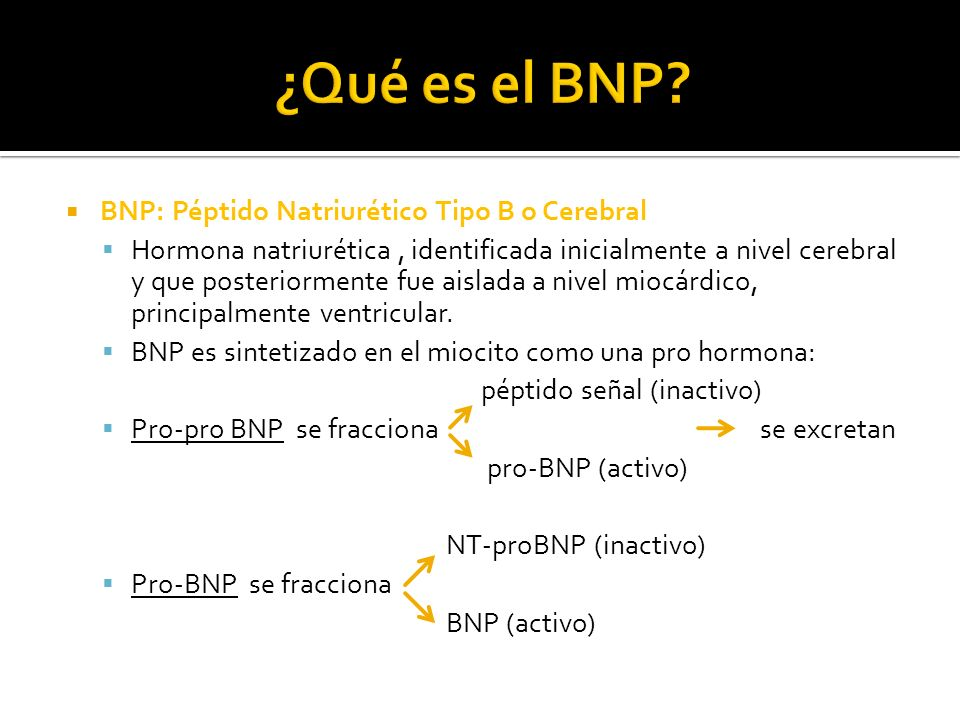 BNP: Péptido Natriurético Tipo B o Cerebral Hormona natriurética, identificada inicialmente a nivel cerebral y que posteriormente fue aislada a nivel