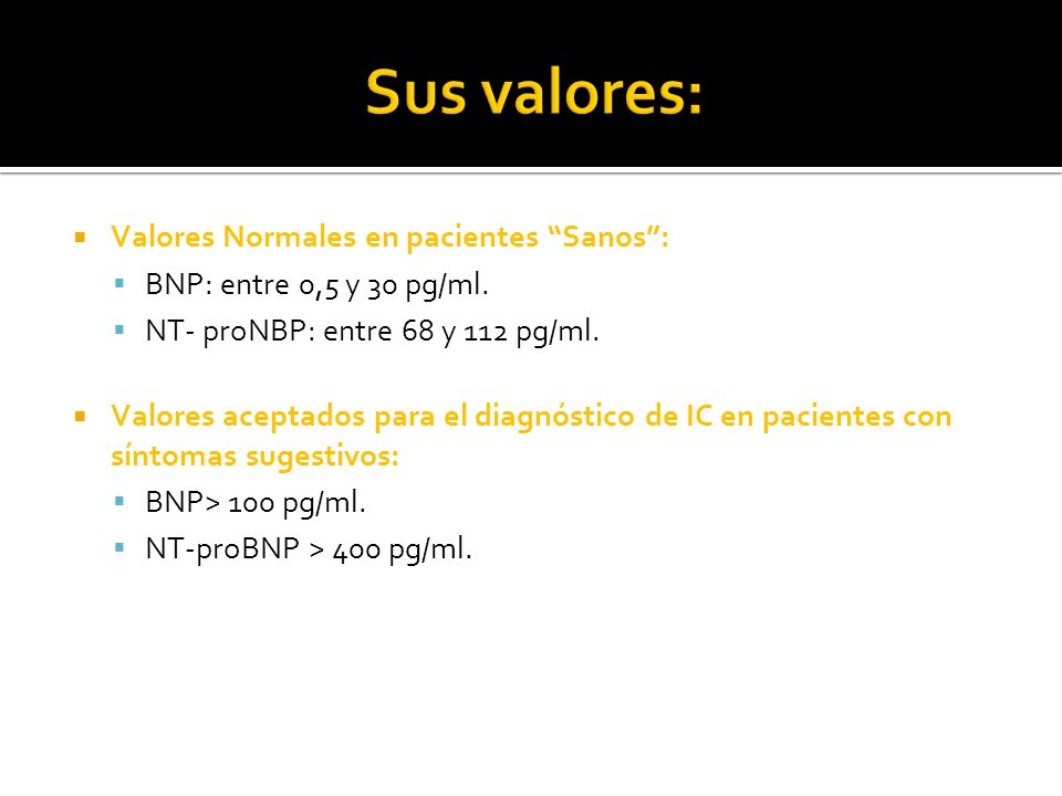 Valores Normales en pacientes Sanos: BNP: entre 0,5 y 30 pg/ml. NT- proNBP: entre 68 y 112 pg/ml. Valores aceptados para el diagnóstico de IC en pacie