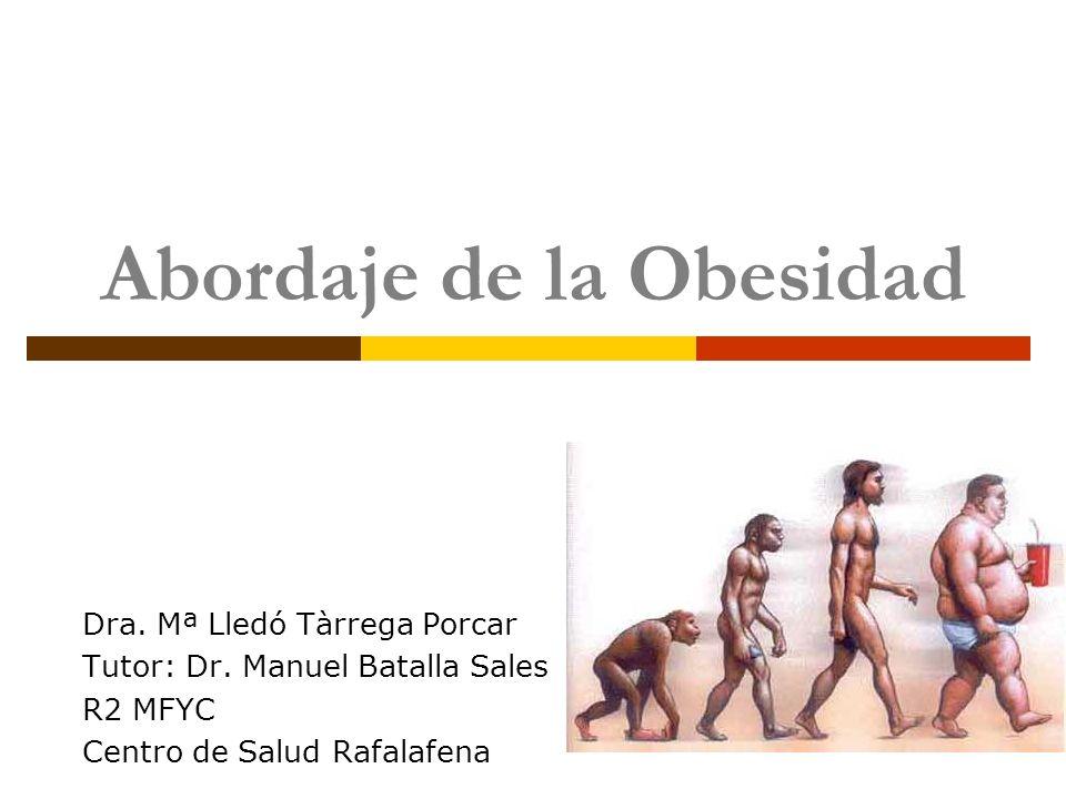Abordaje de la Obesidad Dra. Mª Lledó Tàrrega Porcar Tutor: Dr. Manuel Batalla Sales R2 MFYC Centro de Salud Rafalafena
