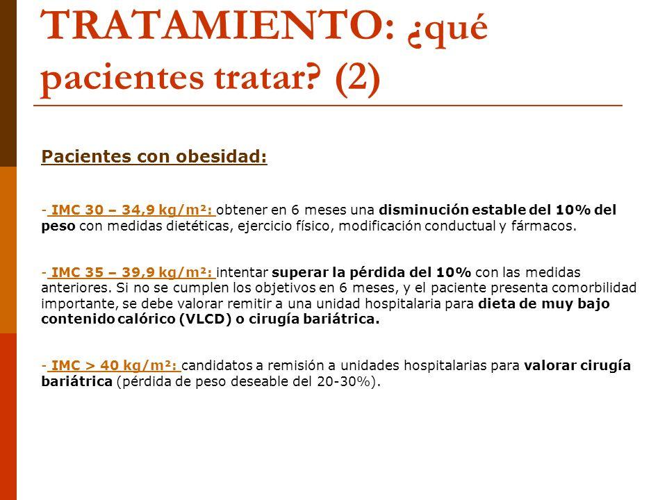 TRATAMIENTO: ¿qué pacientes tratar? (2) Pacientes con obesidad: - IMC 30 – 34,9 kg/m²: obtener en 6 meses una disminución estable del 10% del peso con