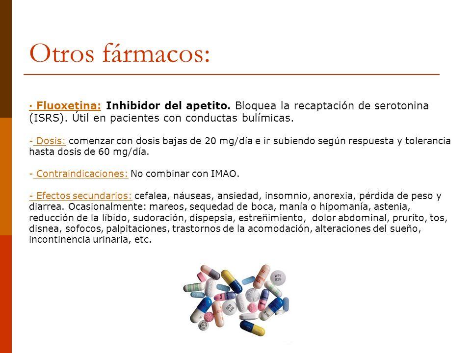 Otros fármacos: · Fluoxetina: Inhibidor del apetito. Bloquea la recaptación de serotonina (ISRS). Útil en pacientes con conductas bulímicas. - Dosis: