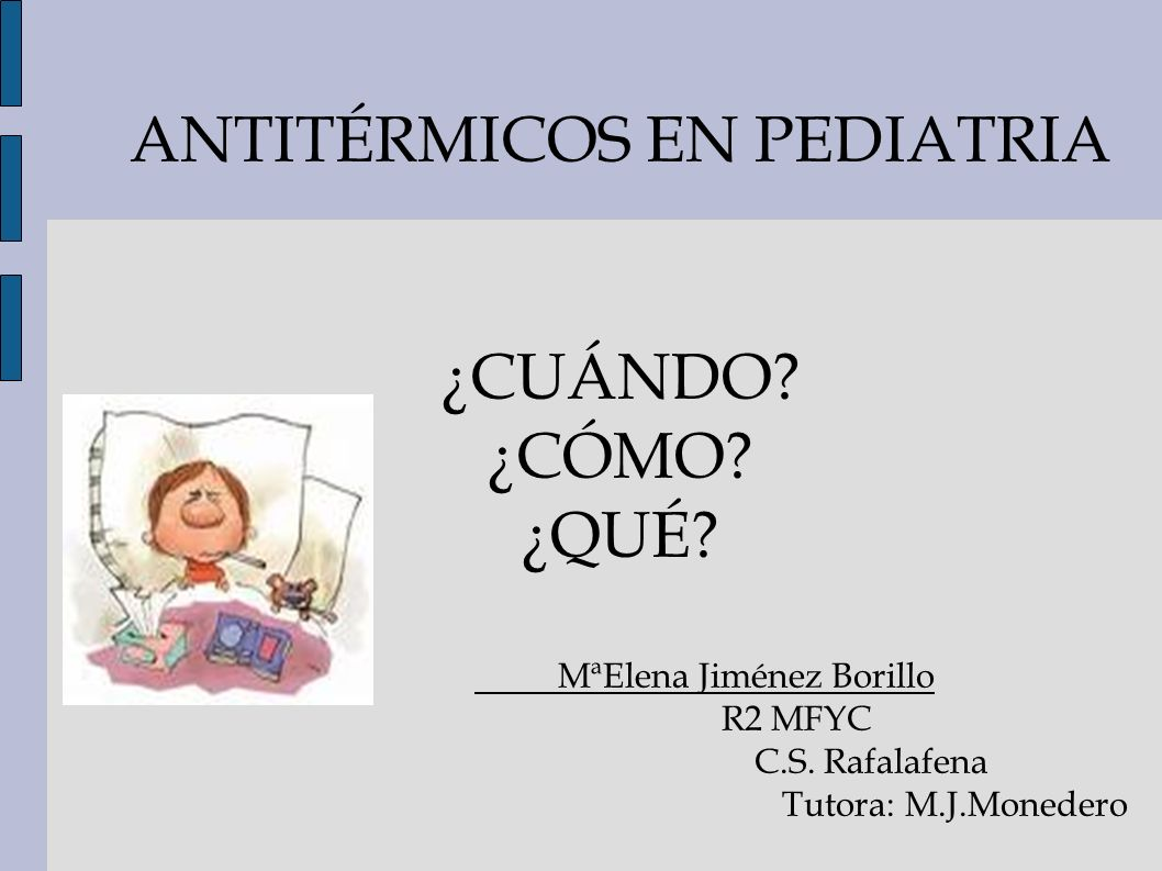 ANTITÉRMICOS EN PEDIATRIA ¿CUÁNDO? ¿CÓMO? ¿QUÉ? MªElena Jiménez Borillo R2 MFYC C.S. Rafalafena Tutora: M.J.Monedero