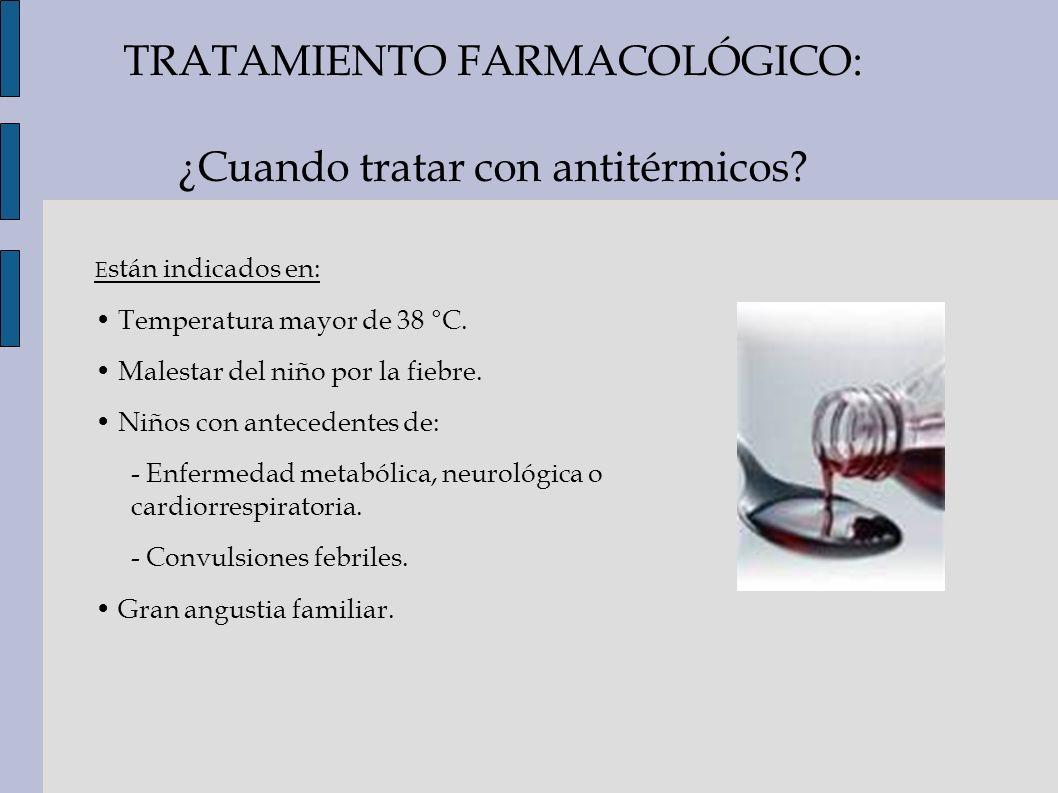 TRATAMIENTO FARMACOLÓGICO: ¿Cuando tratar con antitérmicos? E stán indicados en: Temperatura mayor de 38 °C. Malestar del niño por la fiebre. Niños co